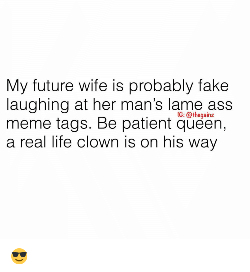 Ass, Fake, and Future: My future wife is probably fake  laughing at her man's lame ass  meme tags. Be patient queen,  a real life clown is on his way  IG: @thegainz 😎