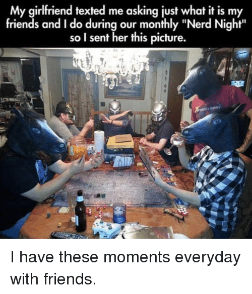 """Monthly: My girlfriend texted me asking just what it is my  friends and I do during our monthly """"Nerd Night""""  so I sent her this picture. I have these moments everyday with friends."""