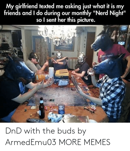 "Monthly: My girlfriend texted me asking just what it is my  friends and I do during our monthly ""Nerd Night""  so I sent her this picture. DnD with the buds by ArmedEmu03 MORE MEMES"