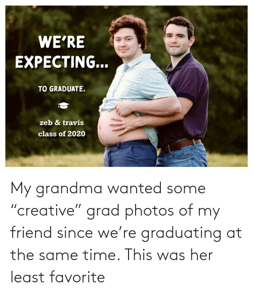 """The Same: My grandma wanted some """"creative"""" grad photos of my friend since we're graduating at the same time. This was her least favorite"""