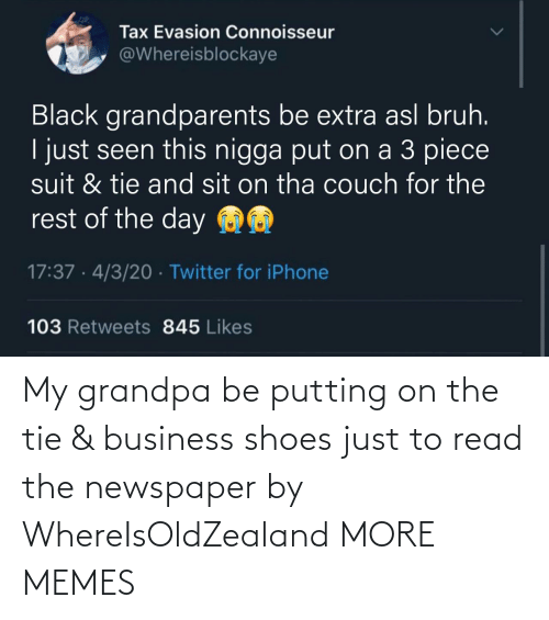 Grandpa: My grandpa be putting on the tie & business shoes just to read the newspaper by WhereIsOldZealand MORE MEMES