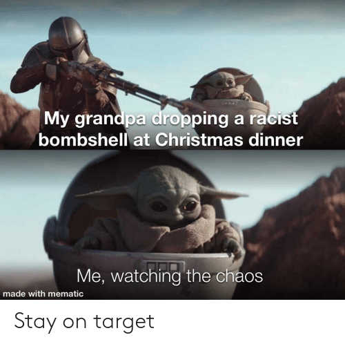 Racist: My grandpa dropping a racist  bombshell at Christmas dinner  Me, watching the chaos  made with mematic Stay on target