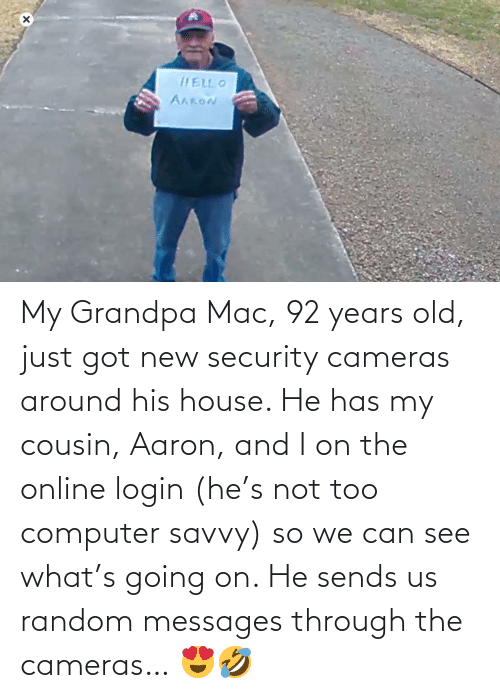 Grandpa: My Grandpa Mac, 92 years old, just got new security cameras around his house. He has my cousin, Aaron, and I on the online login (he's not too computer savvy) so we can see what's going on. He sends us random messages through the cameras… 😍🤣