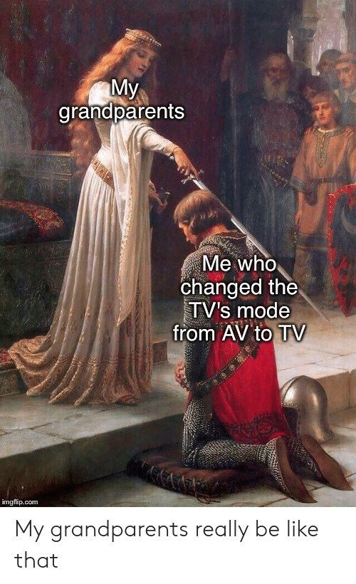 Be Like, Com, and Who: My  grandparents  Me who  changed the  TV's mode  from AV to TV  imgflip.com My grandparents really be like that