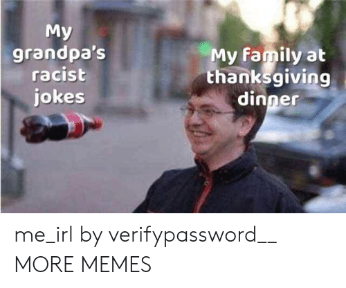 Dank, Family, and Memes: My  grandpa's  racist  jokes  My family at  thanksgiving  dinner me_irl by verifypassword__ MORE MEMES