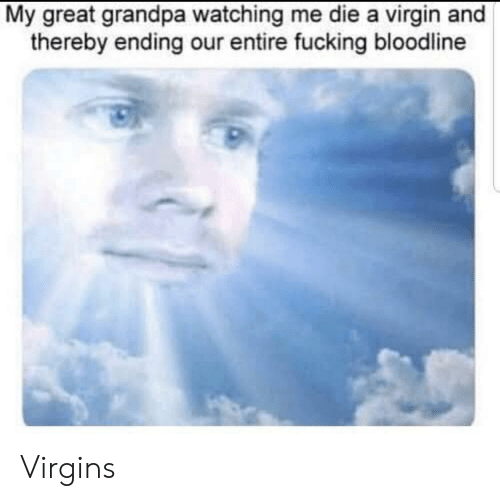 Fucking, Virgin, and Grandpa: My great grandpa watching me die a virgin and  thereby ending our entire fucking bloodline Virgins