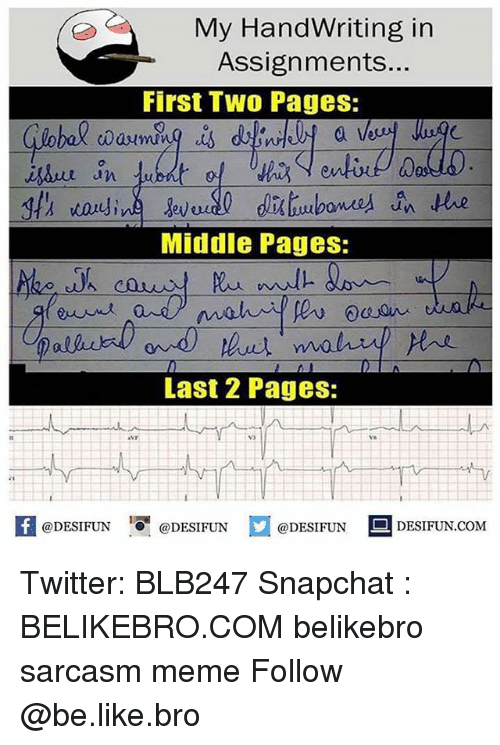 firstly: My HandWriting in  Assignments...  First Two Pages:  a l  0  an  Middle Pages:  Last 2 Pages:  vo  K @DESIFUN 증@DESIFUN口@DESIFUN-DESIFUN.COM Twitter: BLB247 Snapchat : BELIKEBRO.COM belikebro sarcasm meme Follow @be.like.bro