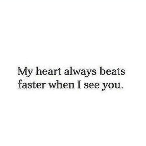 Beats, Heart, and Faster: My heart always beats  faster when I see you.