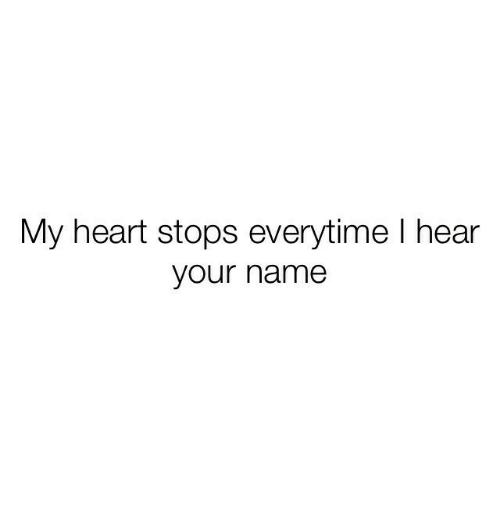 Heart, Name, and Everytime: My heart stops everytime l hear  your name