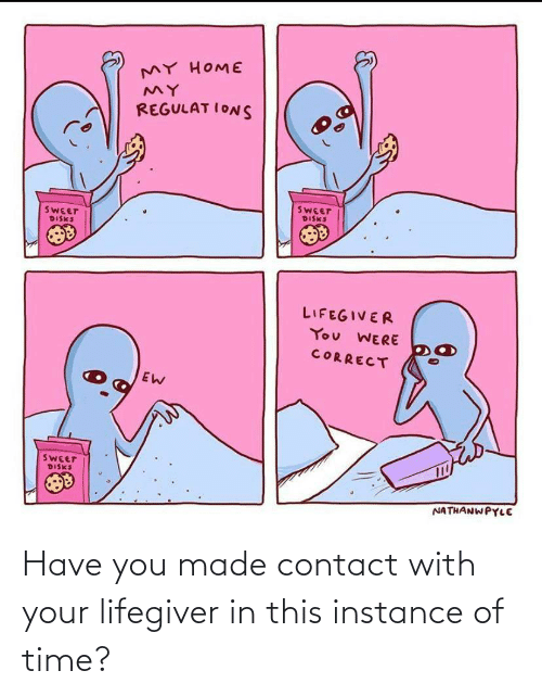 Home, Time, and You: MY HOME  REGULAT IONS  SWEET  DISKS  SWEET  DISKS  LIFEGIVER  You WERE  CORRECT  SWEET  DISKS  NATHANWPYLE Have you made contact with your lifegiver in this instance of time?