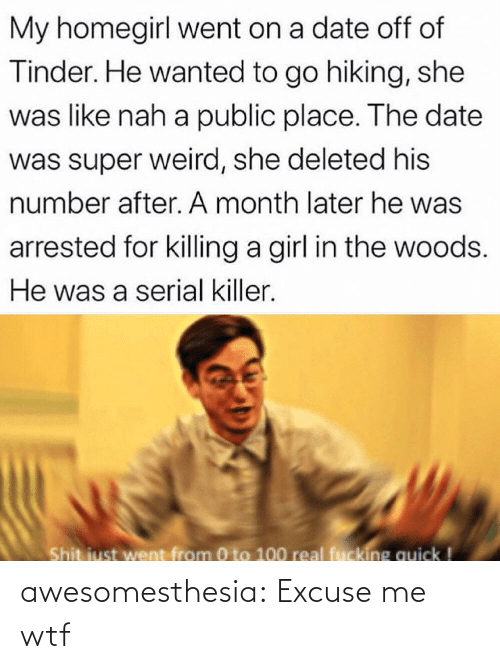 0 to 100, Fucking, and Shit: My homegirl went on a date off of  Tinder. He wanted to go hiking, she  was like nah a public place. The date  was super weird, she deleted his  number after. A month later he was  arrested for killing a girl in the woods.  He was a serial killer.  Shit just went from 0 to 100 real fucking quick ! awesomesthesia:  Excuse me wtf