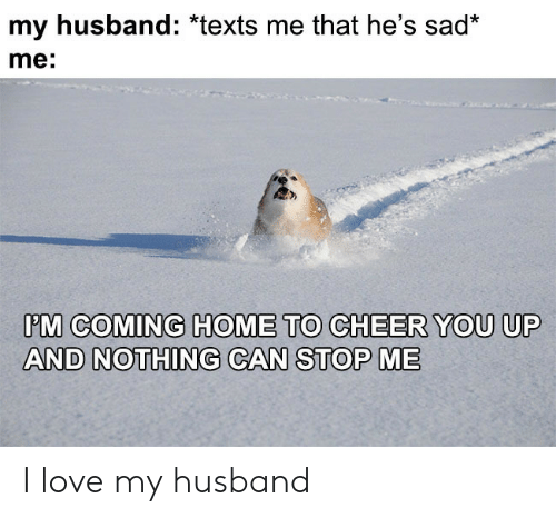 My Husband: my husband: *texts me that he's sad*  me:  PM COMING HOME TO CHEER YOU UP  AND NOTHING CAN STOP ME I love my husband