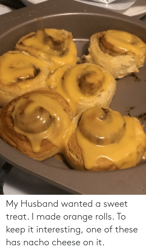 Husband: My Husband wanted a sweet treat. I made orange rolls. To keep it interesting, one of these has nacho cheese on it.