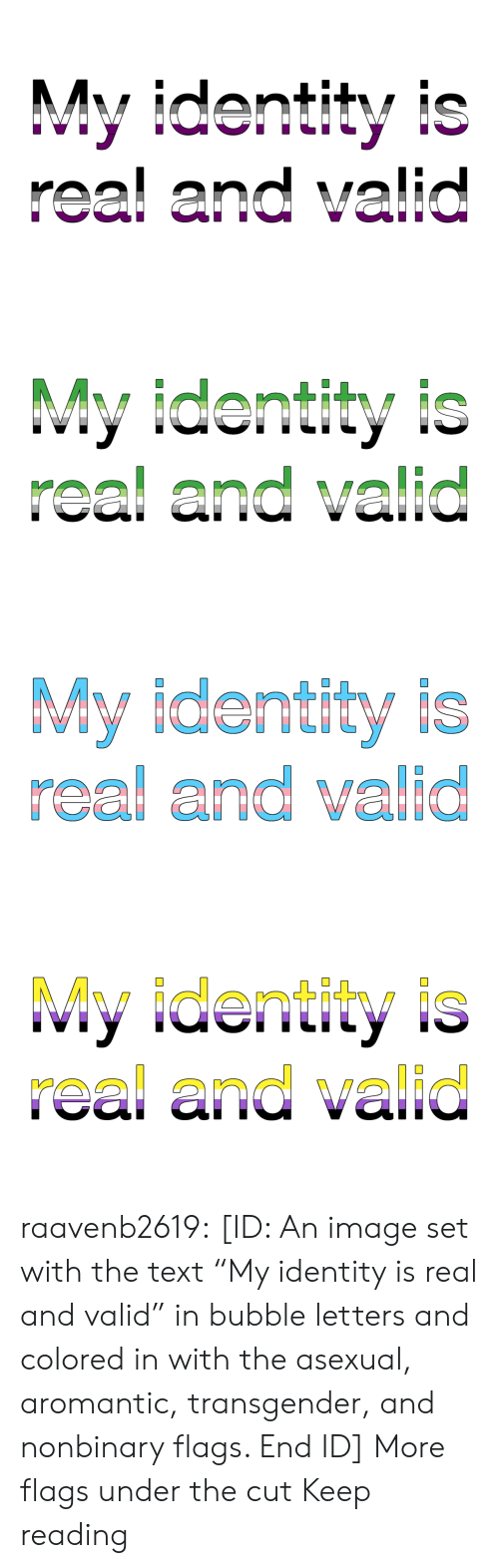 """Asexual: My identity is  real and valid   My identity is  real and valid   My identity is  real and valid   My identity is  real and valid raavenb2619:  [ID: An image set with the text """"My identity is real and valid"""" in bubble letters and colored in with the asexual, aromantic, transgender, and nonbinary flags. End ID]  More flags under the cut  Keep reading"""