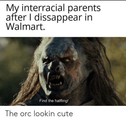 Cute, Parents, and Walmart: My interracial parents  after I dissappear in  Walmart.  Find the halfling! The orc lookin cute