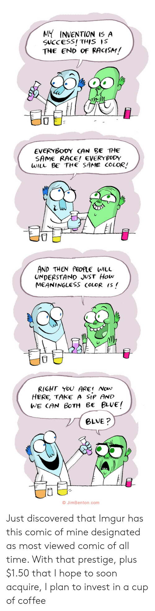 Race: MY INVENTION I5 A  SUCCESS! THIS IS  THE END OF RACISM!  EVERYBODY CAN BE THE  SAME RACE! EVERYBODY  WILL BE THE SAME COLOR!  AND THEN PEOPLE WILL  UNDERSTAND JUST How  MEANINGLESS COLOR IS  RIGHT YOU ARE Now  HERE, TAKE A SIP AND  WE CAN BOTH Be BLUE!  BLVE?  O JimBenton.com  י Just discovered that Imgur has this comic of mine designated as most viewed comic of all time. With that prestige, plus $1.50 that I hope to soon acquire, I plan to invest in a cup of coffee