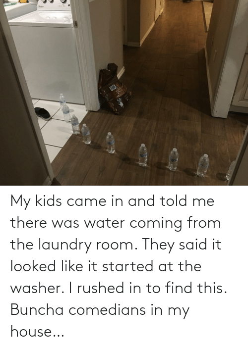 room: My kids came in and told me there was water coming from the laundry room. They said it looked like it started at the washer. I rushed in to find this. Buncha comedians in my house…