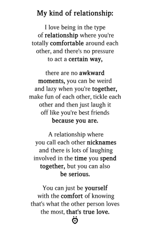 Comfortable, Friends, and Lazy: My kind of relationship:  I love being in the type  of relationship where you're  totally comfortable around each  other, and there's no pressure  to act a certain way,  there are no awkward  moments, you can be weird  and lazy when you're together,  make fun of each other, tickle each  other and then just laugh it  off like you're best friends  because you are.  A relationship where  you call each other nicknames  and there is lots of laughing  involved in the time you spend  together, but you can also  be serious.  You can just be yourself  with the comfort of knowing  that's what the other person loves  the most, that's true love.