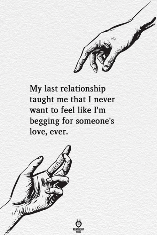 Love, Never, and For: My last relationship  taught me that I never  want to feel like I'm  begging for someone's  love, ever.