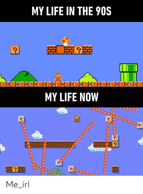 Life, Irl, and Me IRL: MY LIFE IN THE 90S  MY LIFE NOW Me_irl
