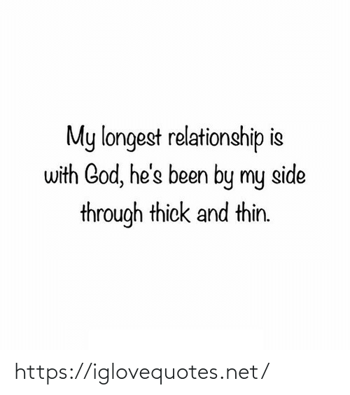 relationship: My longest relationship is  with God, he's been by my side  through thick and thin. https://iglovequotes.net/