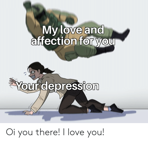 Love, I Love You, and Depression: My love and  affection foryou  Your depression Oi you there! I love you!