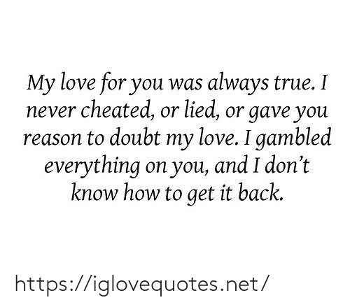 How To Get: My love for you was always true. I  never cheated, or lied, or gave you  reason to doubt my love. I gambled  everything on you, and I don't  know how to get it back. https://iglovequotes.net/