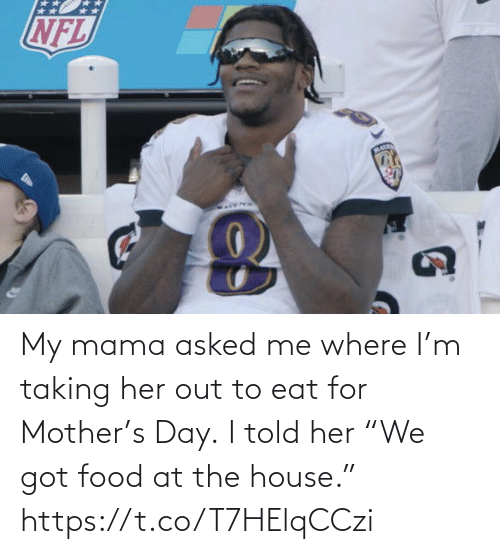 "Taking: My mama asked me where I'm taking her out to eat for Mother's Day.  I told her ""We got food at the house."" https://t.co/T7HElqCCzi"