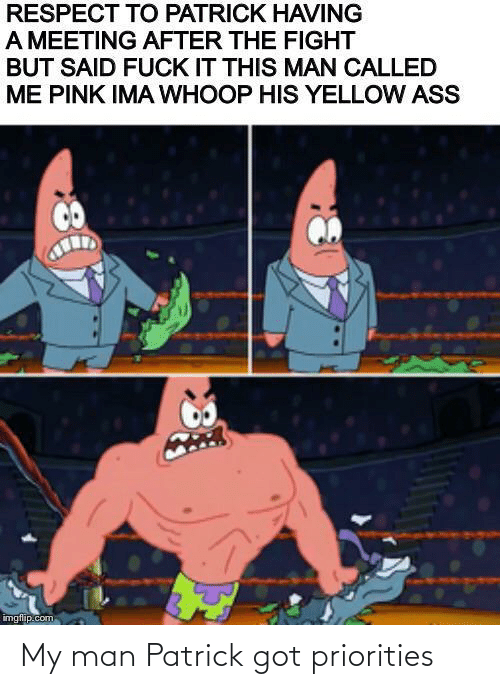 got: My man Patrick got priorities