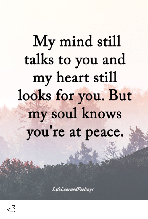 at-peace: My mind still  talks to vou and  my heart still  looks for vou. But  my soul knows  you re at peace.  LifeLearnedFeelings <3