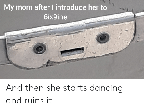 Dancing, Reddit, and Mom: My mom after I introduce her to  6ix9ine And then she starts dancing and ruins it