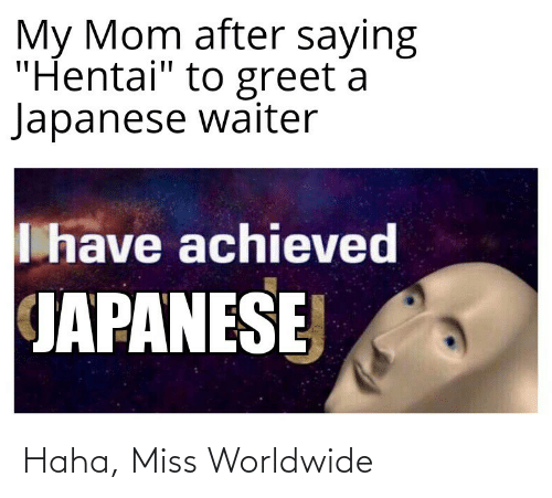 """Hentai, Japanese, and Mom: My Mom after saying  """"Hentai"""" to greet a  Japanese waiter  I have achieved  JAPANESE Haha, Miss Worldwide"""