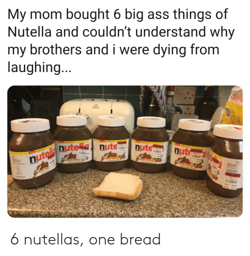 things: My mom bought 6 big ass things of  Nutella and couldn't understand why  my brothers and i were dying from  laughing...  T y Pck  foy Pak  60% OF  nute  Th y Pwk  0x OF  nut  nutelle nute nute  60% OFF  Th Fomly Pock  FEARERO  40% OFF  WAS NOW 6 nutellas, one bread