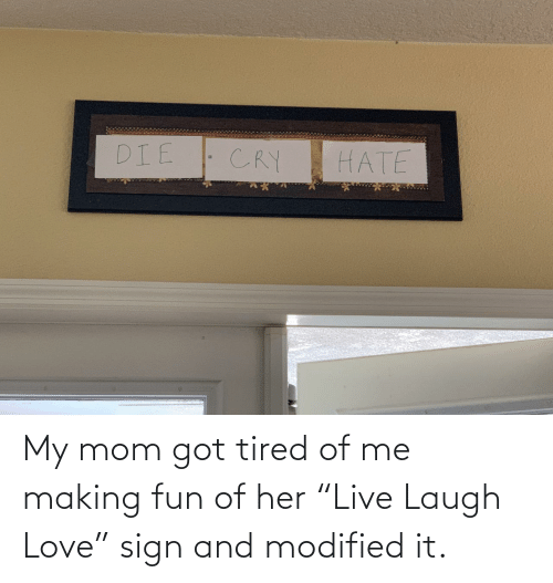 """Of Me: My mom got tired of me making fun of her """"Live Laugh Love"""" sign and modified it."""