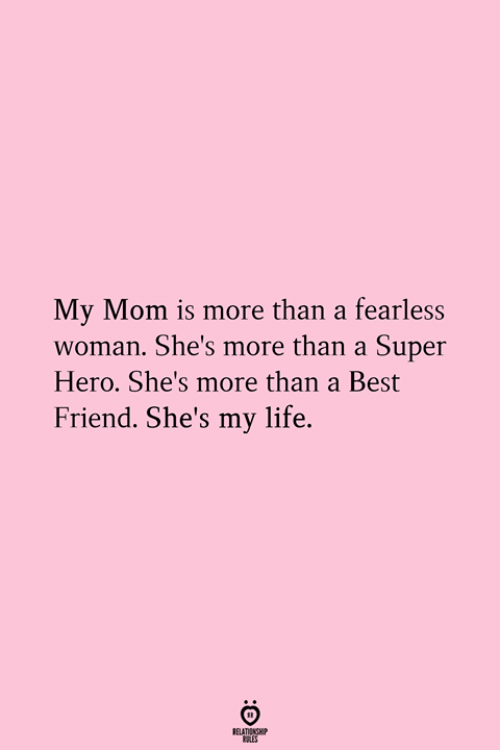 A Best Friend: My Mom is more than a fearless  woman. She's more than a Super  Hero. She's more than a Best  Friend. She's my life.