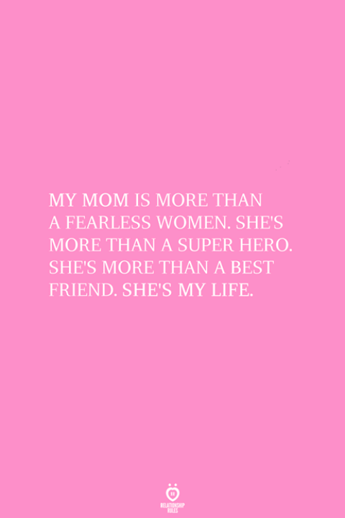 A Best Friend: MY MOM IS MORE THAN  A FEARLESS WOMEN. SHE'S  MORE THAN A SUPER HERO  SHE'S MORE THAN A BEST  FRIEND. SHE'S MY LIFE