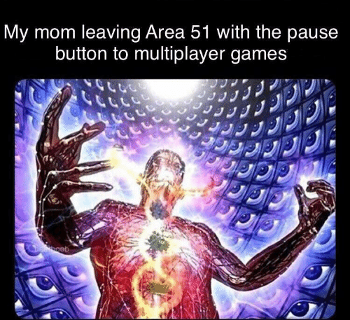 Games, Mom, and Area 51: My mom leaving Area 51 with the pause  button to multiplayer games  Deboob