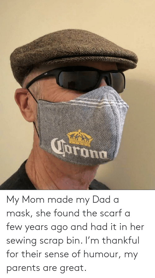 Few: My Mom made my Dad a mask, she found the scarf a few years ago and had it in her sewing scrap bin. I'm thankful for their sense of humour, my parents are great.