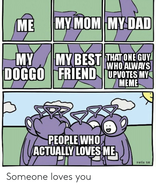 Dad, Meme, and Mom: MY MOM MY DAD  ME  MYBEST THATONE GUY  WHO ALWAYS  DOGGOFRIEND UPVOTES MY  MEME  MY  PEOPLE WHO  ACTUALLY LOVES ME  Felix SR Someone loves you