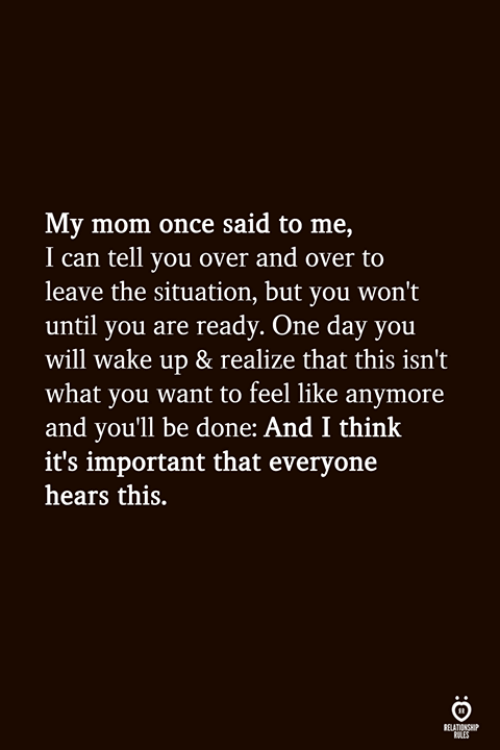 Mom, Once, and Can: My mom once said to me,  I can tell you over and over to  leave the situation, but you won't  until you are ready. One day you  will wake up & realize that this isn't  what you want to feel like anymore  and youll be done: And I think  it's important that everyone  hears this.  ELATIONGHP  OLES