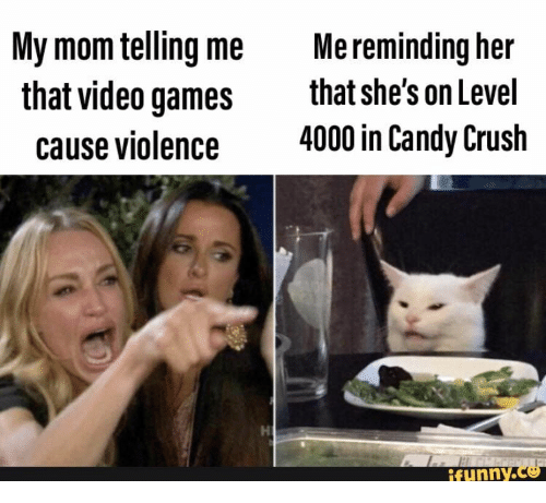 Candy, Candy Crush, and Crush: My mom telling me  that video games  Me reminding her  that she's on Level  4000 in Candy Crush  cause violence  ifunny.co
