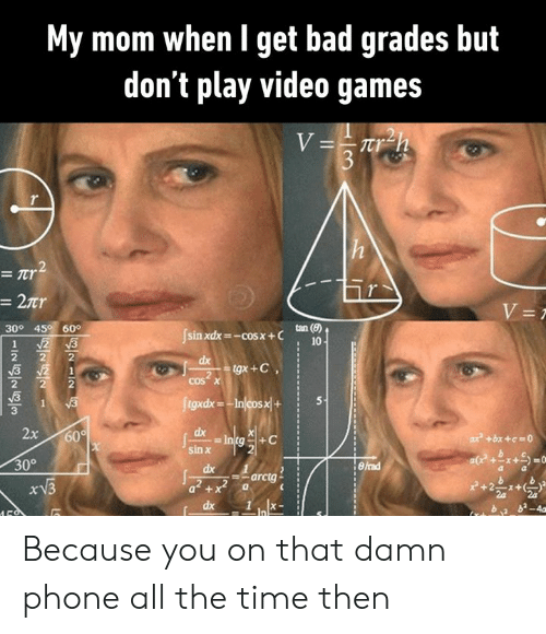 Bad, Dank, and Phone: My mom when l get bad grades but  don't play video games  30° 45 60°  sin xdx=-cosx + C  10  cos x  tgxdx-  3  ах  sin χ  30° Because you on that damn phone all the time then
