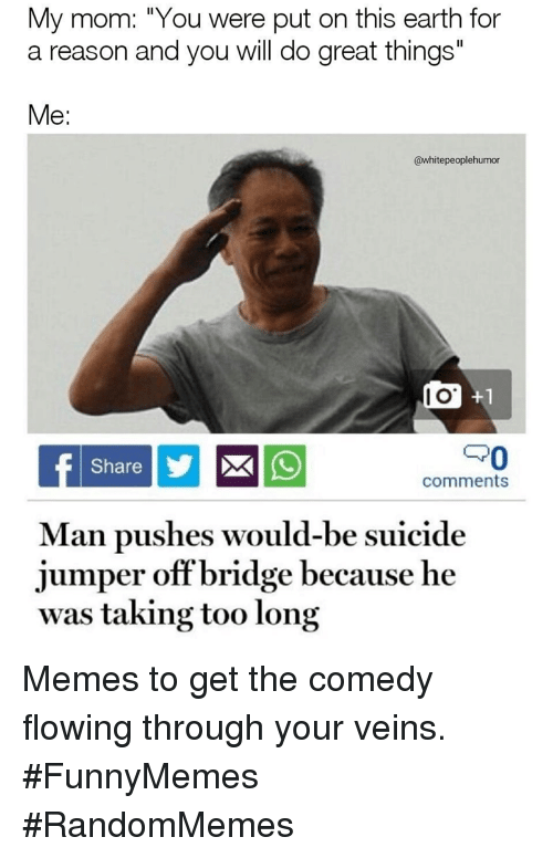 "I O: My mom: ""You were put on this earth for  a reason and you will do great things""  Me:  @whitepeoplehumor  I O  PO  Share  comments  Man pushes would-be suicide  jumper offbridge because he  was taking too long Memes to get the comedy flowing through your veins. #FunnyMemes #RandomMemes"