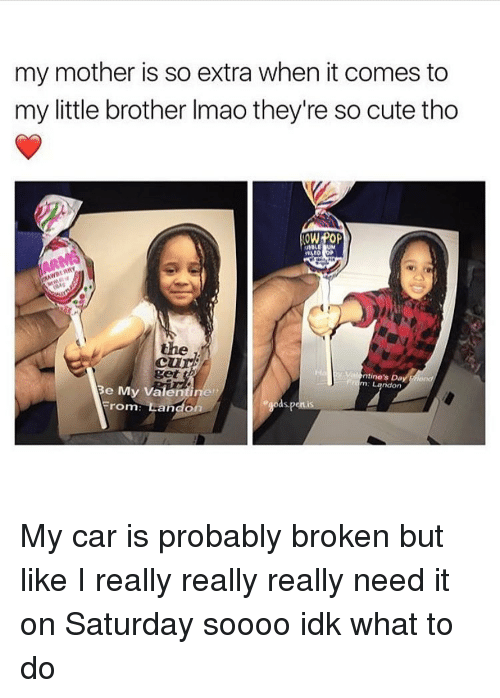 Memes, 🤖, and Car: my mother is so extra when it comes to  my little brother lmao they're so cute tho  OW POP  the  ntine's Da  m: Landon  e My Valentiner  roma Landa.  as My car is probably broken but like I really really really need it on Saturday soooo idk what to do