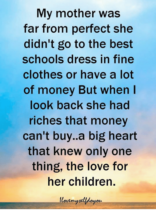 Riches: My mother was  far from perfect she  didn't go to the best  schools dress in fine  clothes or have a lot  of money But when I  look back she had  riches that money  can't buy.a big heart  that knew only one  thing, the love for  her children.  yois