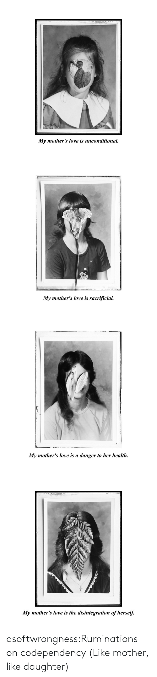 Love, Tumblr, and Blog: My mother's love is unconditional   My mother's love is sacrificial   My mother's love is a danger to her health   My mother's love is the disintegration of herself. asoftwrongness:Ruminations on codependency (Like mother, like daughter)