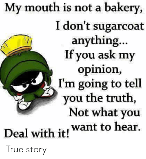 deal with it: My mouth is not a bakery,  I don't sugarcoat  anything...  If you ask my  opinion,  I'm going to tell  you the truth,  Not what you  Deal with it! want to hear. True story