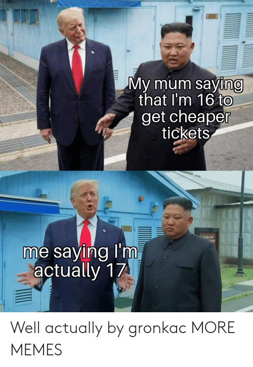 Dank, Memes, and Target: My mum saying  that I'm 16 to  get cheaper  tickets  me saying I'm,  actually 17  шш Well actually by gronkac MORE MEMES