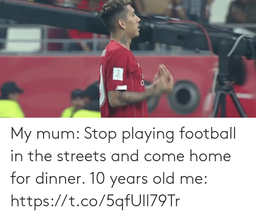 the streets: My mum: Stop playing football in the streets and come home for dinner.   10 years old me: https://t.co/5qfUll79Tr