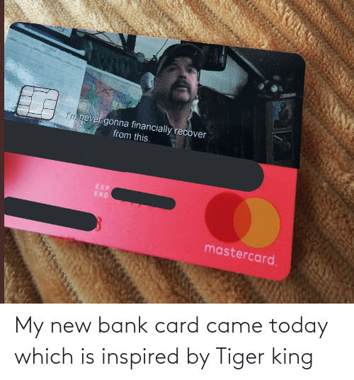 came: My new bank card came today which is inspired by Tiger king